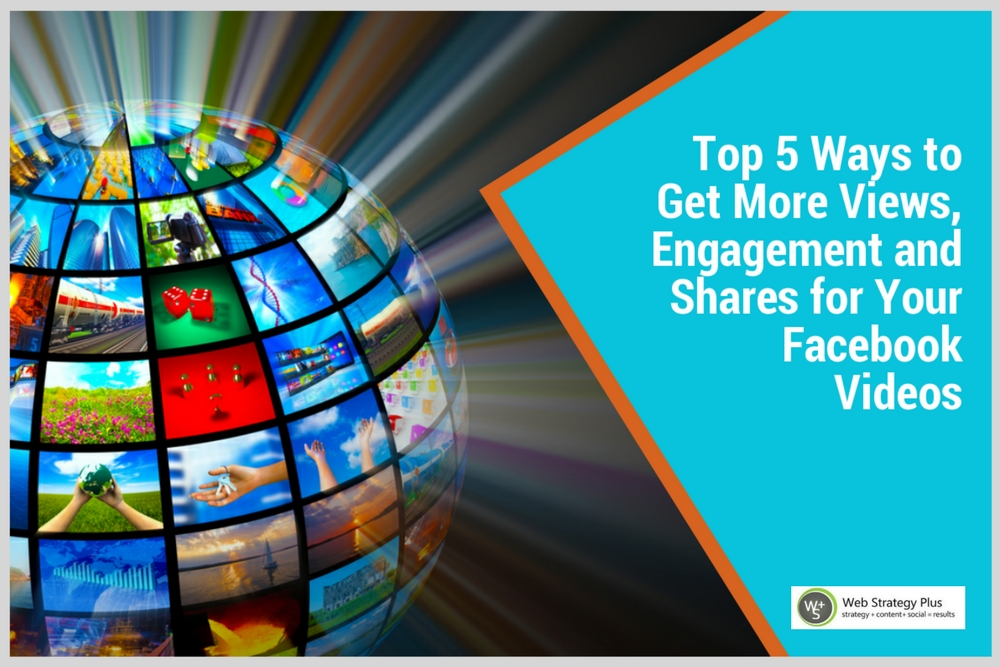 Top 5 Ways to Get More Views, Engagement and Shares for Your Facebook Videos